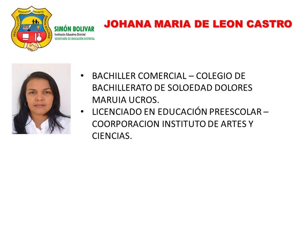 JOHANA MARIA DE LEON CASTRO BACHILLER COMERCIAL – COLEGIO DE BACHILLERATO DE SOLOEDAD DOLORES MARUIA UCROS. LICENCIADO EN EDUCACIÓN PREESCOLAR – COORP