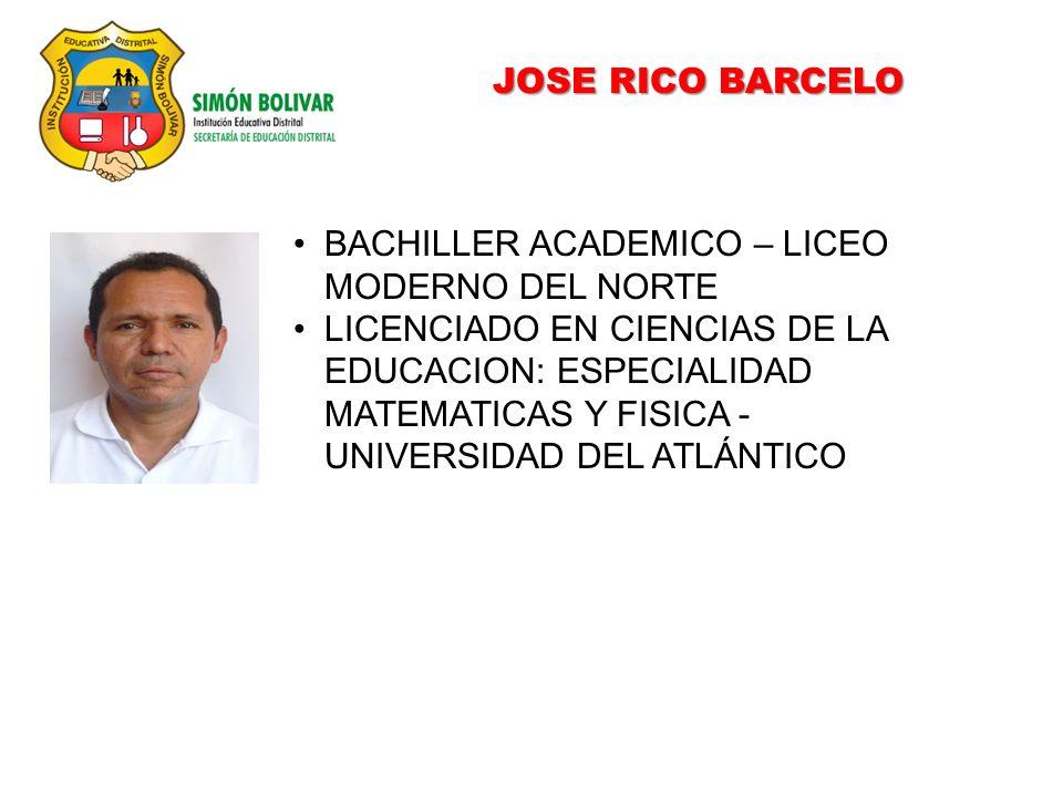 JOSE RICO BARCELO BACHILLER ACADEMICO – LICEO MODERNO DEL NORTE LICENCIADO EN CIENCIAS DE LA EDUCACION: ESPECIALIDAD MATEMATICAS Y FISICA - UNIVERSIDAD DEL ATLÁNTICO