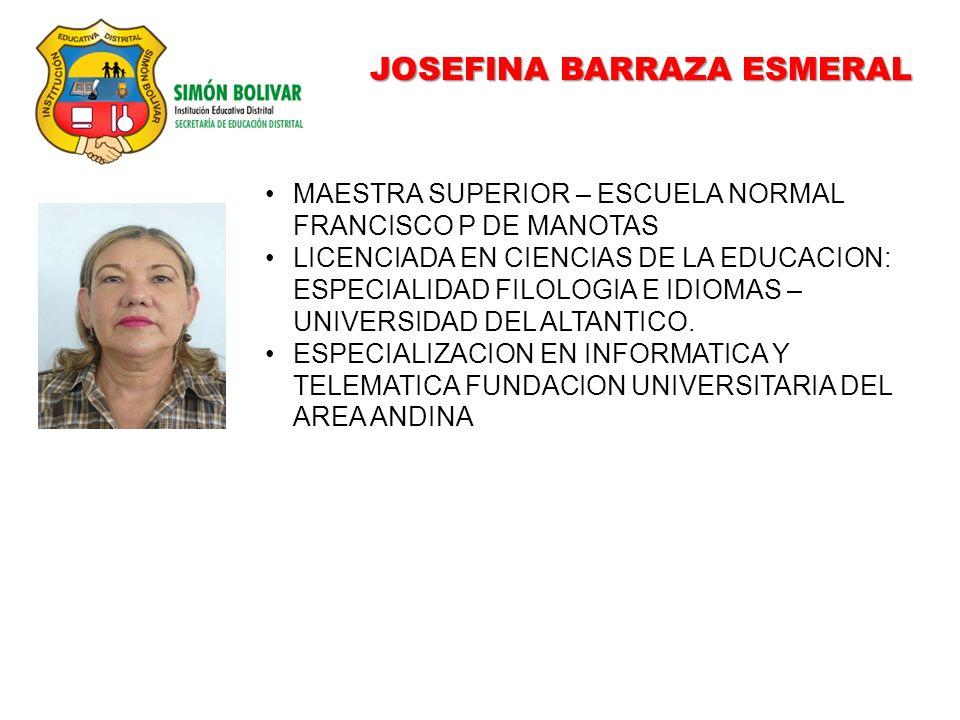 JOSEFINA BARRAZA ESMERAL MAESTRA SUPERIOR – ESCUELA NORMAL FRANCISCO P DE MANOTAS LICENCIADA EN CIENCIAS DE LA EDUCACION: ESPECIALIDAD FILOLOGIA E IDIOMAS – UNIVERSIDAD DEL ALTANTICO.