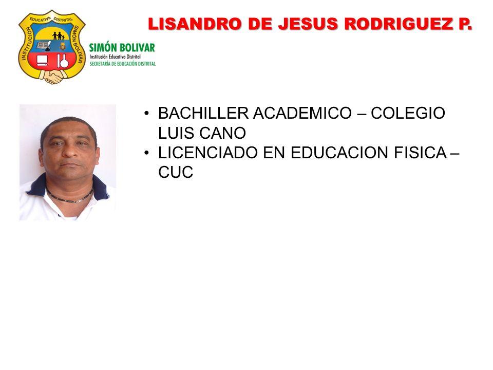 LISANDRO DE JESUS RODRIGUEZ P. BACHILLER ACADEMICO – COLEGIO LUIS CANO LICENCIADO EN EDUCACION FISICA – CUC