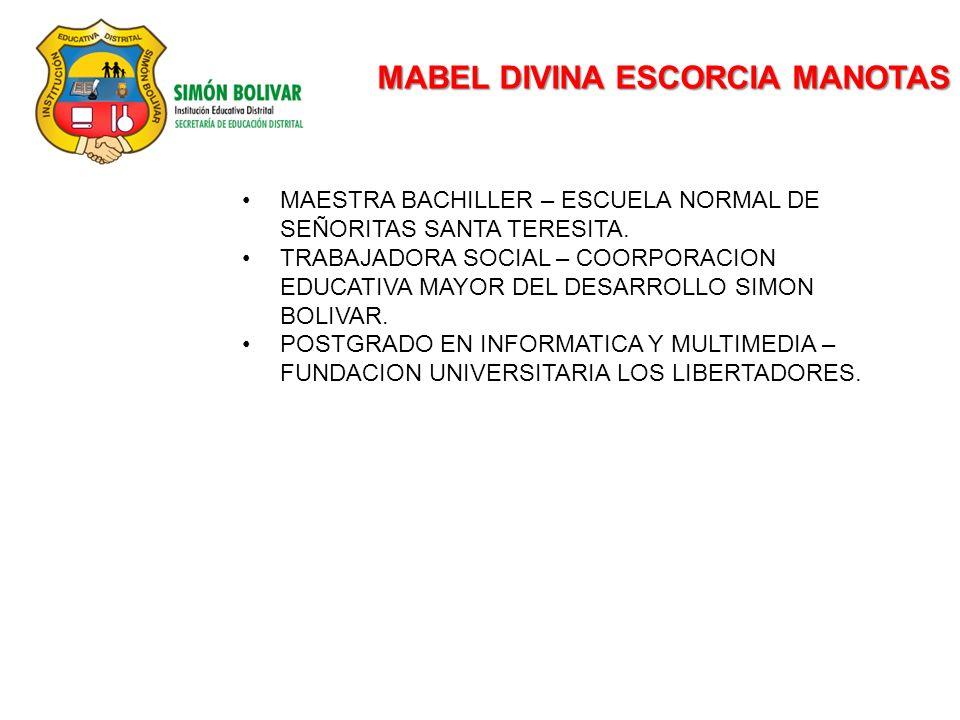 MABEL DIVINA ESCORCIA MANOTAS MAESTRA BACHILLER – ESCUELA NORMAL DE SEÑORITAS SANTA TERESITA. TRABAJADORA SOCIAL – COORPORACION EDUCATIVA MAYOR DEL DE
