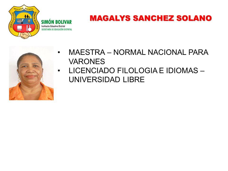 MAGALYS SANCHEZ SOLANO MAESTRA – NORMAL NACIONAL PARA VARONES LICENCIADO FILOLOGIA E IDIOMAS – UNIVERSIDAD LIBRE