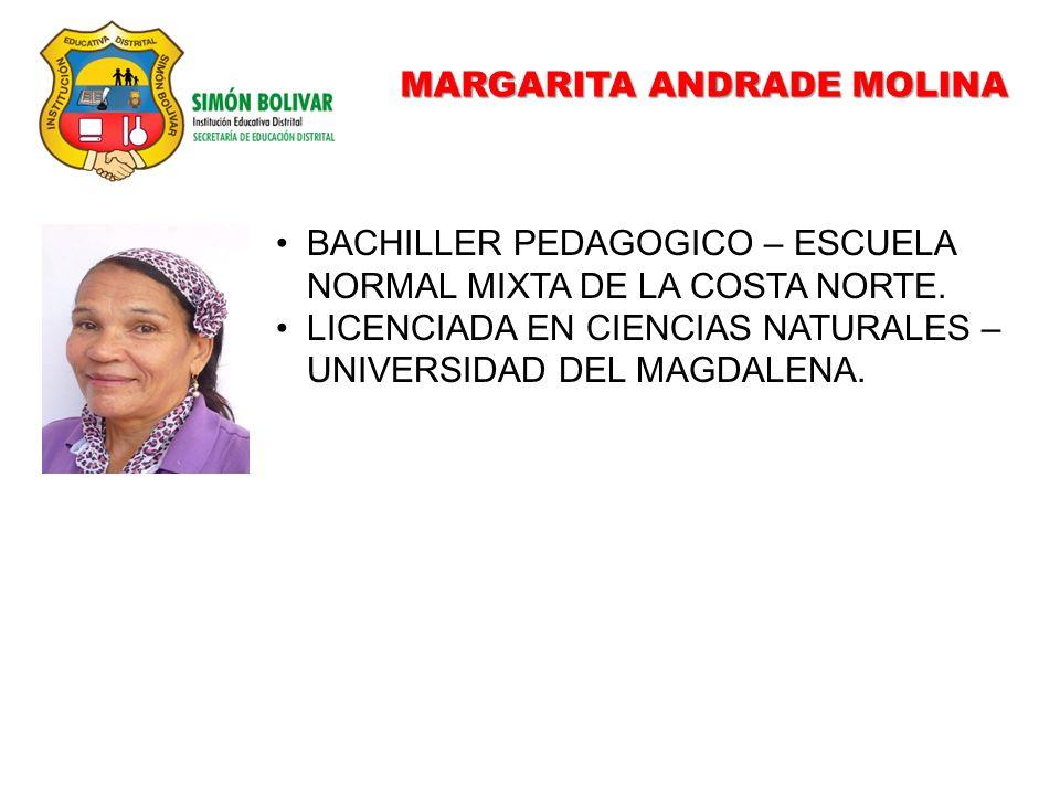 MARGARITA ANDRADE MOLINA BACHILLER PEDAGOGICO – ESCUELA NORMAL MIXTA DE LA COSTA NORTE. LICENCIADA EN CIENCIAS NATURALES – UNIVERSIDAD DEL MAGDALENA.