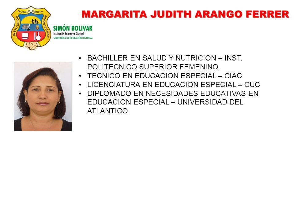 MARGARITA JUDITH ARANGO FERRER BACHILLER EN SALUD Y NUTRICION – INST. POLITECNICO SUPERIOR FEMENINO. TECNICO EN EDUCACION ESPECIAL – CIAC LICENCIATURA