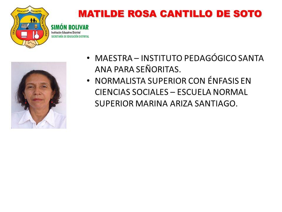 MATILDE ROSA CANTILLO DE SOTO MAESTRA – INSTITUTO PEDAGÓGICO SANTA ANA PARA SEÑORITAS. NORMALISTA SUPERIOR CON ÉNFASIS EN CIENCIAS SOCIALES – ESCUELA