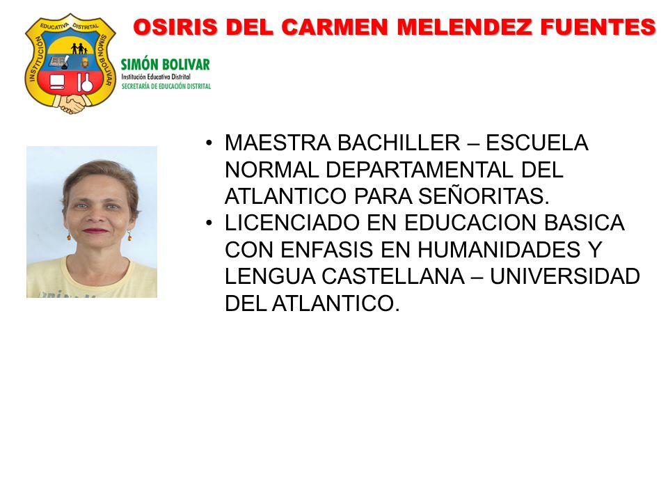 OSIRIS DEL CARMEN MELENDEZ FUENTES MAESTRA BACHILLER – ESCUELA NORMAL DEPARTAMENTAL DEL ATLANTICO PARA SEÑORITAS. LICENCIADO EN EDUCACION BASICA CON E