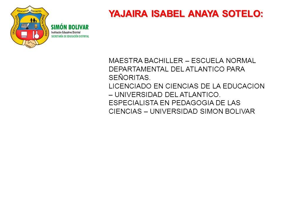 YAJAIRA ISABEL ANAYA SOTELO: MAESTRA BACHILLER – ESCUELA NORMAL DEPARTAMENTAL DEL ATLANTICO PARA SEÑORITAS.