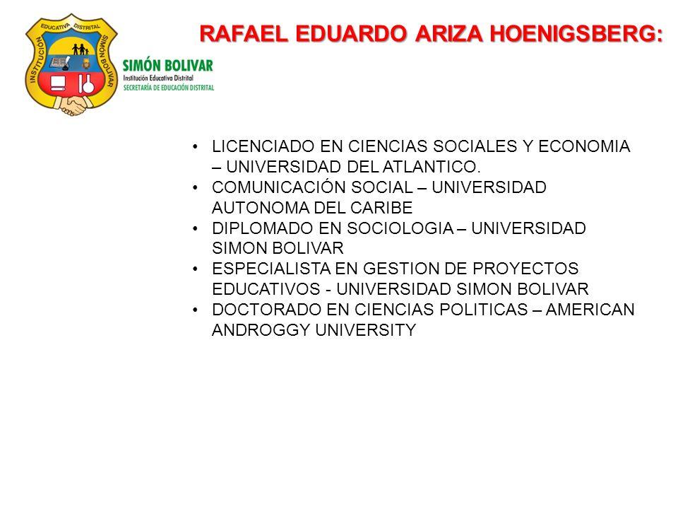 RAFAEL EDUARDO ARIZA HOENIGSBERG: LICENCIADO EN CIENCIAS SOCIALES Y ECONOMIA – UNIVERSIDAD DEL ATLANTICO. COMUNICACIÓN SOCIAL – UNIVERSIDAD AUTONOMA D