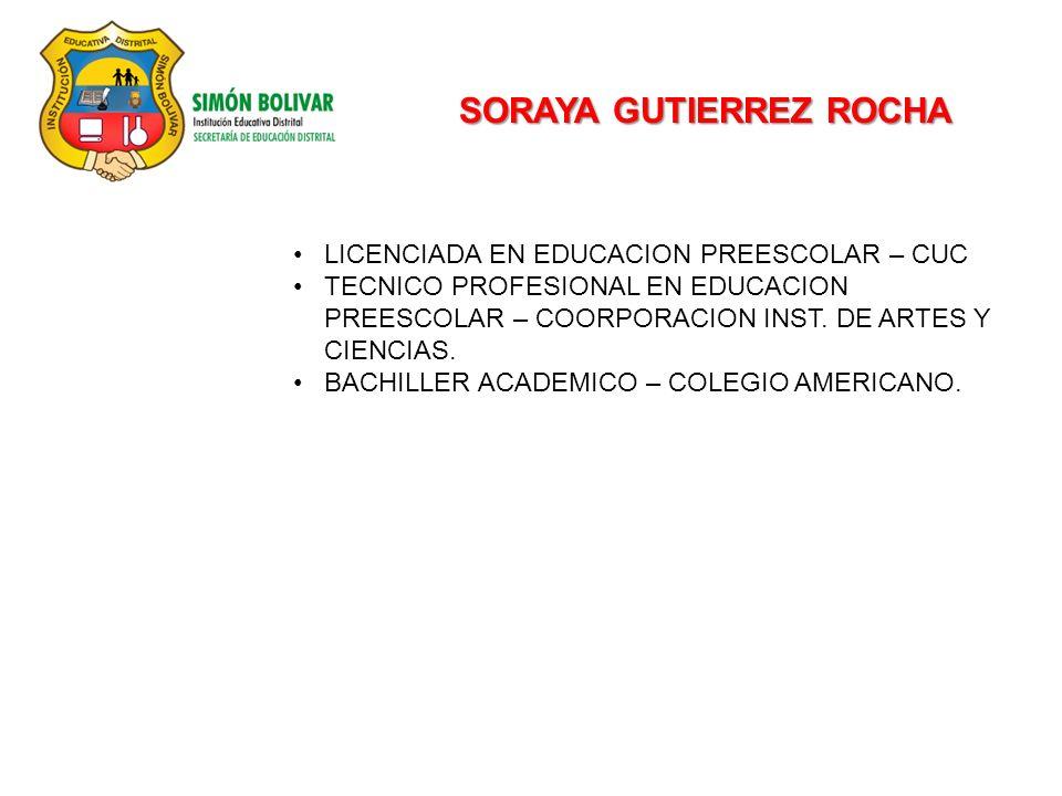 SORAYA GUTIERREZ ROCHA LICENCIADA EN EDUCACION PREESCOLAR – CUC TECNICO PROFESIONAL EN EDUCACION PREESCOLAR – COORPORACION INST. DE ARTES Y CIENCIAS.