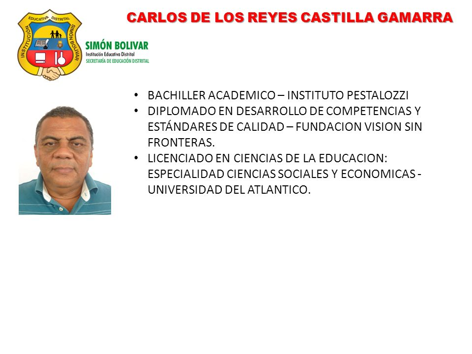 CARLOS DE LOS REYES CASTILLA GAMARRA BACHILLER ACADEMICO – INSTITUTO PESTALOZZI DIPLOMADO EN DESARROLLO DE COMPETENCIAS Y ESTÁNDARES DE CALIDAD – FUNDACION VISION SIN FRONTERAS.