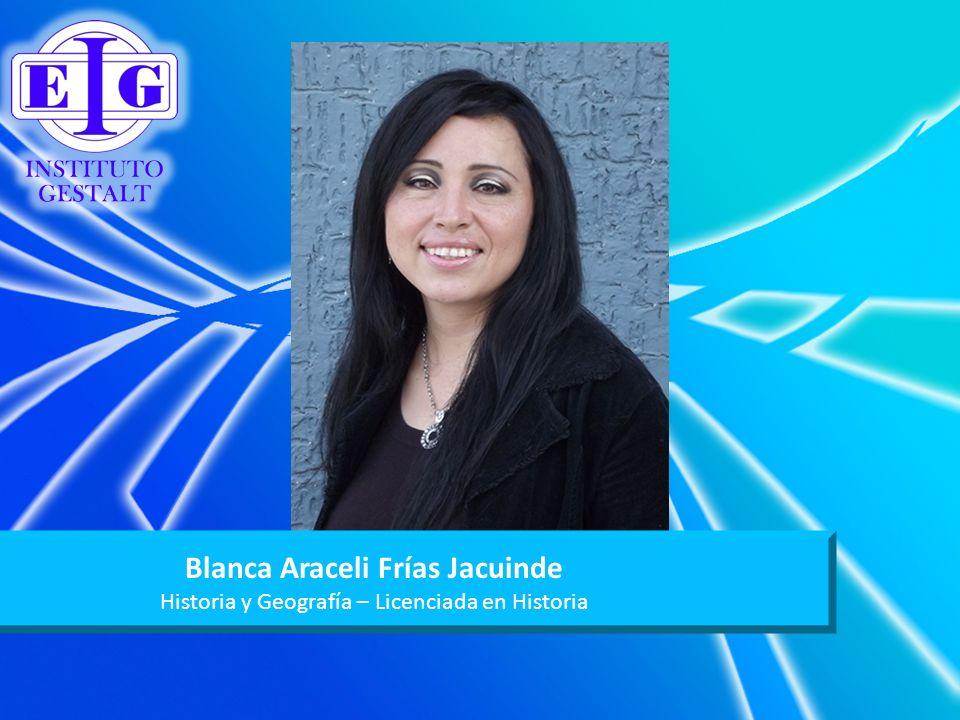 Blanca Araceli Frías Jacuinde Historia y Geografía – Licenciada en Historia