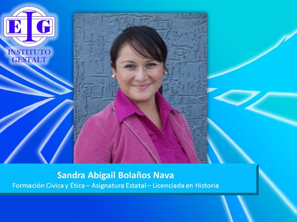 Sandra Abigail Bolaños Nava Formación Cívica y Ética – Asignatura Estatal – Licenciada en Historia
