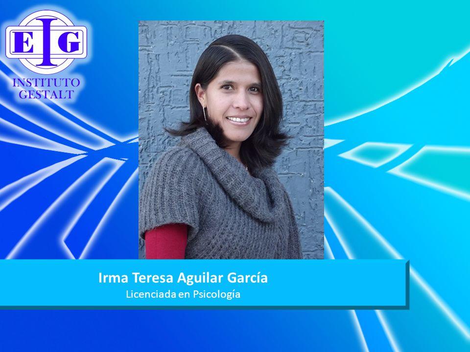Irma Teresa Aguilar García Licenciada en Psicología