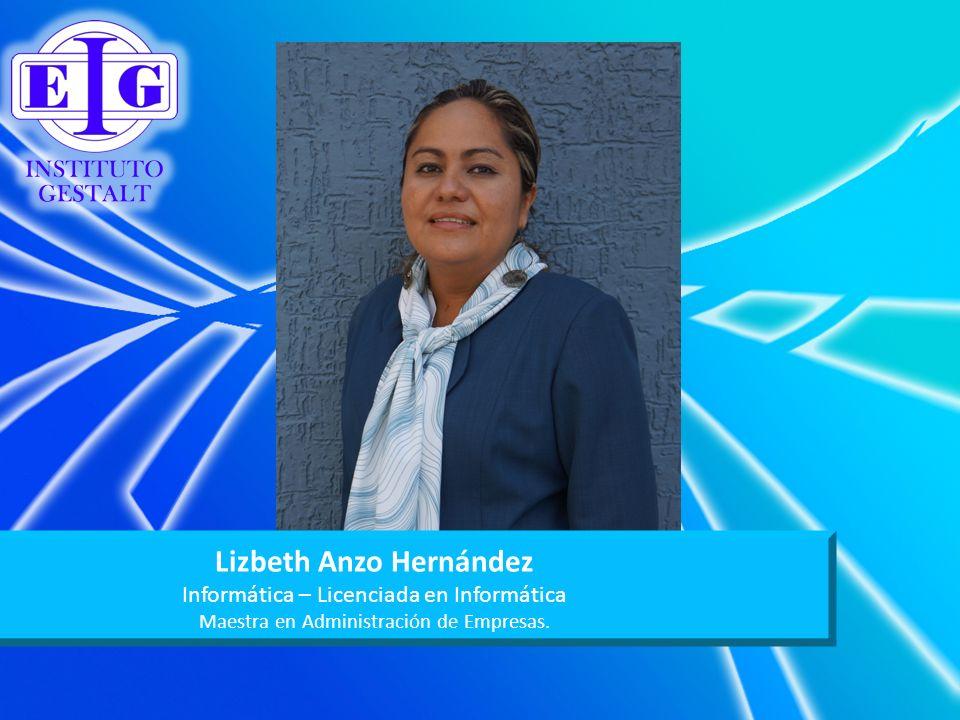 Lizbeth Anzo Hernández Informática – Licenciada en Informática Maestra en Administración de Empresas.