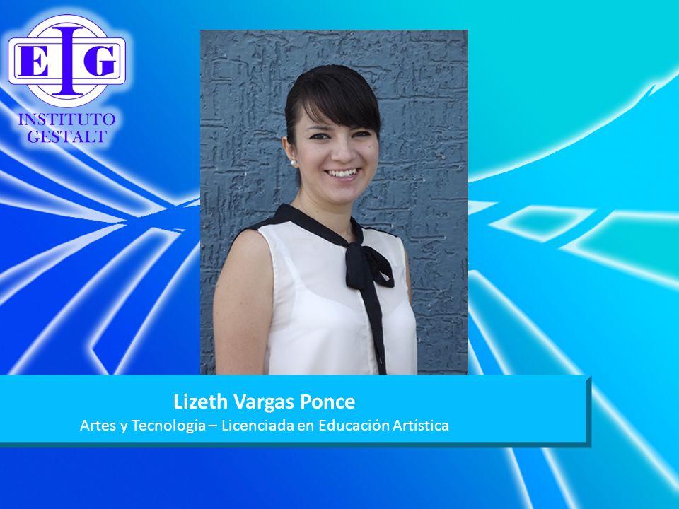 Lizeth Vargas Ponce Artes y Tecnología – Licenciada en Educación Artística