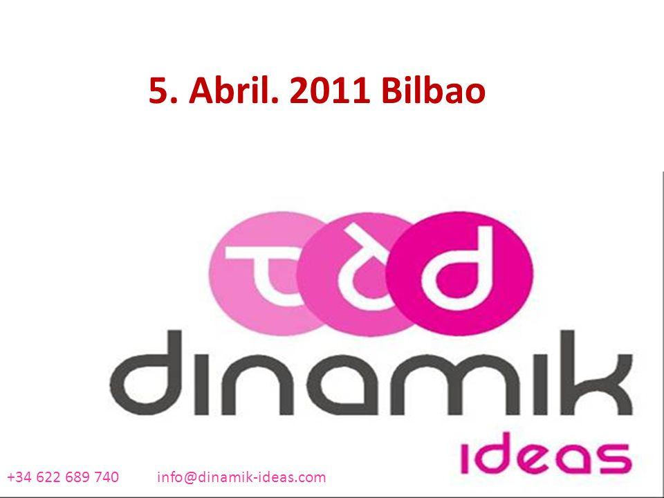 5. Abril. 2011 Bilbao +34 622 689 740 info@dinamik-ideas.com