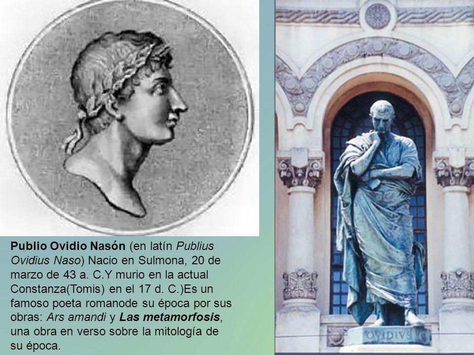 Publio Ovidio Nasón (en latín Publius Ovidius Naso) Nacio en Sulmona, 20 de marzo de 43 a. C.Y murio en la actual Constanza(Tomis) en el 17 d. C.)Es u