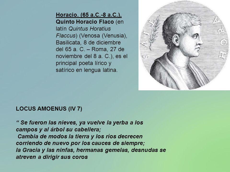 LOCUS AMOENUS (IV 7) Se fueron las nieves, ya vuelve la yerba a los campos y al árbol su cabellera; Cambia de modos la tierra y los ríos decrecen corr
