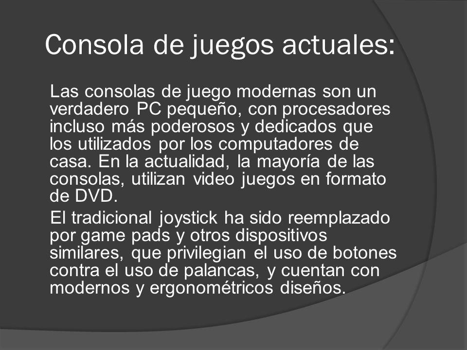 Consola de juegos actuales: Las consolas de juego modernas son un verdadero PC pequeño, con procesadores incluso más poderosos y dedicados que los utilizados por los computadores de casa.