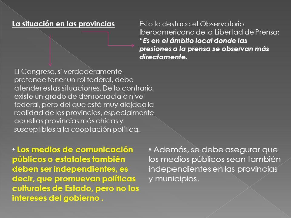 La situación en las provincias Esto lo destaca el Observatorio Iberoamericano de la Libertad de Prensa: Es en el ámbito local donde las presiones a la prensa se observan más directamente.