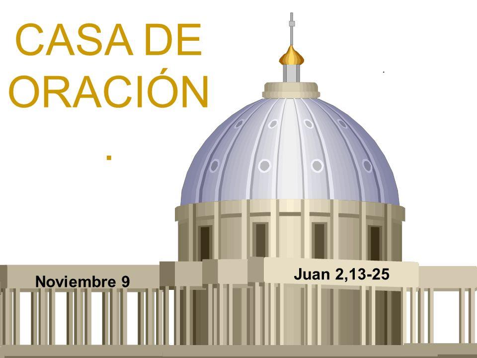 CASA DE ORACIÓN. Noviembre 9 Juan 2,13-25.
