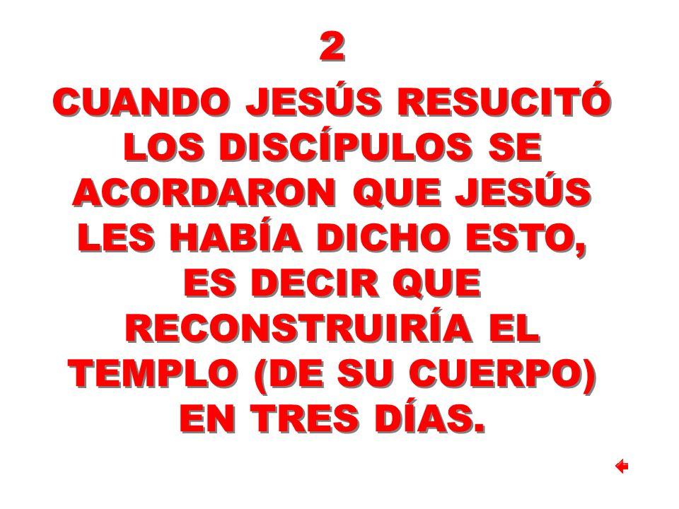 2 CUANDO JESÚS RESUCITÓ LOS DISCÍPULOS SE ACORDARON QUE JESÚS LES HABÍA DICHO ESTO, ES DECIR QUE RECONSTRUIRÍA EL TEMPLO (DE SU CUERPO) EN TRES DÍAS.
