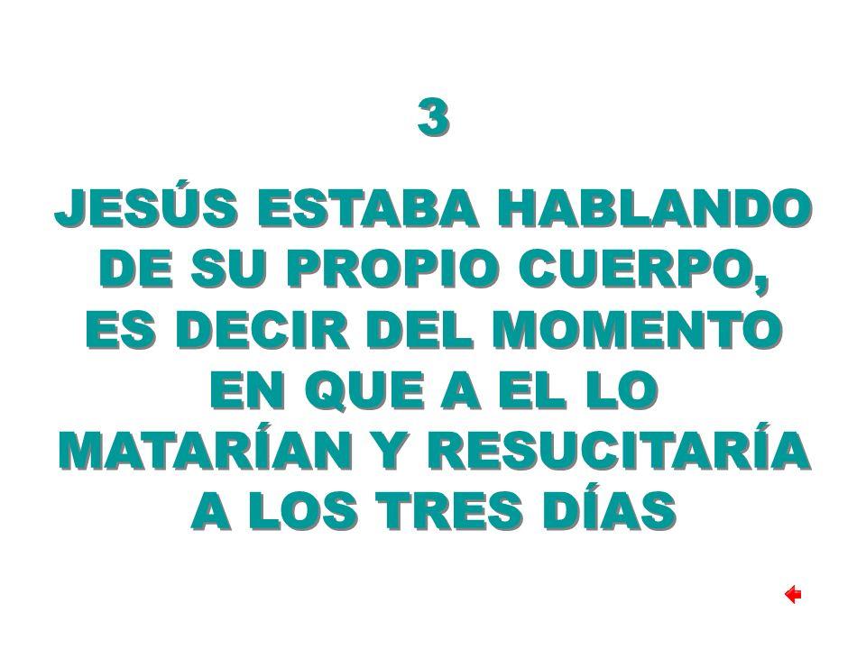 3 JESÚS ESTABA HABLANDO DE SU PROPIO CUERPO, ES DECIR DEL MOMENTO EN QUE A EL LO MATARÍAN Y RESUCITARÍA A LOS TRES DÍAS 3 JESÚS ESTABA HABLANDO DE SU PROPIO CUERPO, ES DECIR DEL MOMENTO EN QUE A EL LO MATARÍAN Y RESUCITARÍA A LOS TRES DÍAS