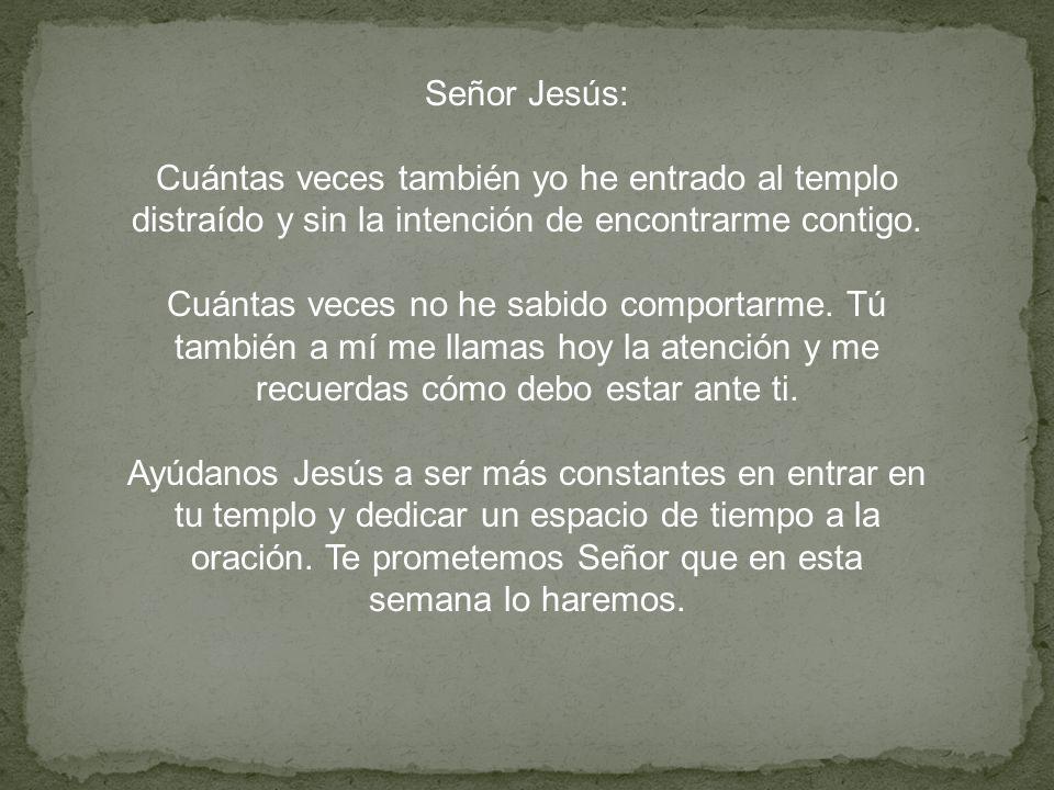 Oración Señor Jesús: Cuántas veces también yo he entrado al templo distraído y sin la intención de encontrarme contigo. Cuántas veces no he sabido com