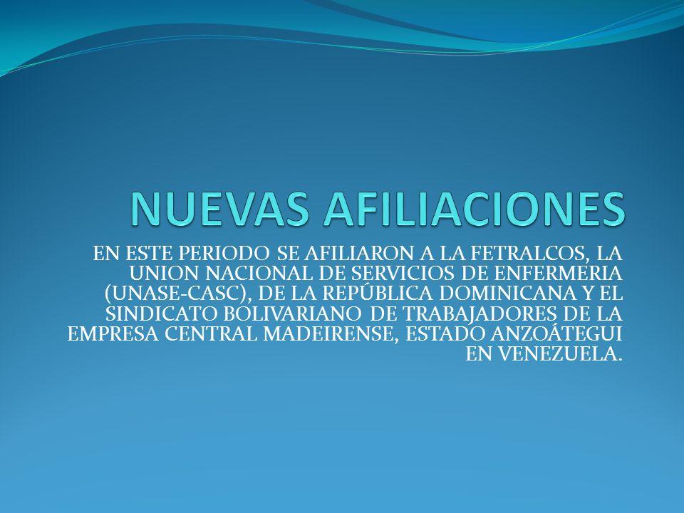 EN ESTE PERIODO SE AFILIARON A LA FETRALCOS, LA UNION NACIONAL DE SERVICIOS DE ENFERMERIA (UNASE-CASC), DE LA REPÚBLICA DOMINICANA Y EL SINDICATO BOLIVARIANO DE TRABAJADORES DE LA EMPRESA CENTRAL MADEIRENSE, ESTADO ANZOÁTEGUI EN VENEZUELA.