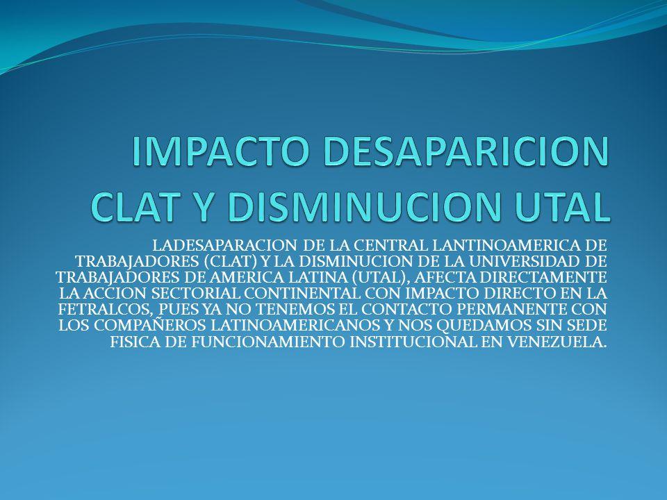 LADESAPARACION DE LA CENTRAL LANTINOAMERICA DE TRABAJADORES (CLAT) Y LA DISMINUCION DE LA UNIVERSIDAD DE TRABAJADORES DE AMERICA LATINA (UTAL), AFECTA DIRECTAMENTE LA ACCION SECTORIAL CONTINENTAL CON IMPACTO DIRECTO EN LA FETRALCOS, PUES YA NO TENEMOS EL CONTACTO PERMANENTE CON LOS COMPAÑEROS LATINOAMERICANOS Y NOS QUEDAMOS SIN SEDE FISICA DE FUNCIONAMIENTO INSTITUCIONAL EN VENEZUELA.