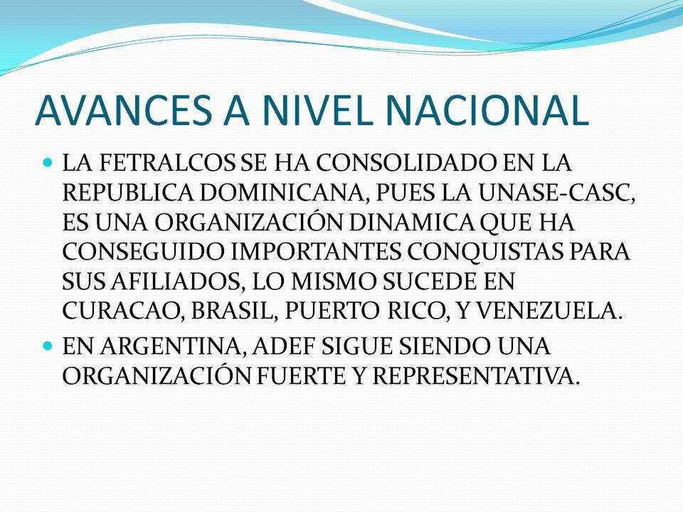 AVANCES A NIVEL NACIONAL LA FETRALCOS SE HA CONSOLIDADO EN LA REPUBLICA DOMINICANA, PUES LA UNASE-CASC, ES UNA ORGANIZACIÓN DINAMICA QUE HA CONSEGUIDO IMPORTANTES CONQUISTAS PARA SUS AFILIADOS, LO MISMO SUCEDE EN CURACAO, BRASIL, PUERTO RICO, Y VENEZUELA.