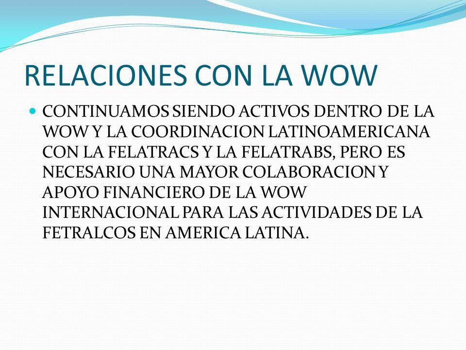 RELACIONES CON LA WOW CONTINUAMOS SIENDO ACTIVOS DENTRO DE LA WOW Y LA COORDINACION LATINOAMERICANA CON LA FELATRACS Y LA FELATRABS, PERO ES NECESARIO UNA MAYOR COLABORACION Y APOYO FINANCIERO DE LA WOW INTERNACIONAL PARA LAS ACTIVIDADES DE LA FETRALCOS EN AMERICA LATINA.