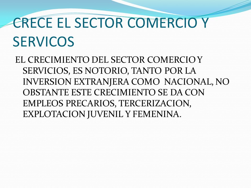 CRECE EL SECTOR COMERCIO Y SERVICOS EL CRECIMIENTO DEL SECTOR COMERCIO Y SERVICIOS, ES NOTORIO, TANTO POR LA INVERSION EXTRANJERA COMO NACIONAL, NO OBSTANTE ESTE CRECIMIENTO SE DA CON EMPLEOS PRECARIOS, TERCERIZACION, EXPLOTACION JUVENIL Y FEMENINA.
