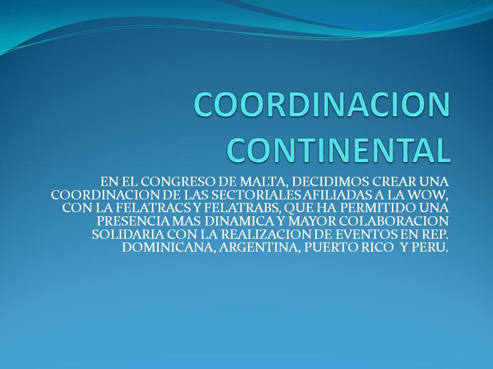 EN EL CONGRESO DE MALTA, DECIDIMOS CREAR UNA COORDINACION DE LAS SECTORIALES AFILIADAS A LA WOW, CON LA FELATRACS Y FELATRABS, QUE HA PERMITIDO UNA PRESENCIA MAS DINAMICA Y MAYOR COLABORACION SOLIDARIA CON LA REALIZACION DE EVENTOS EN REP.