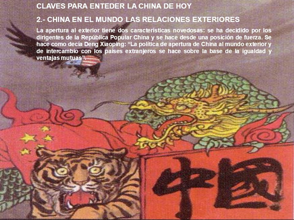 CLAVES PARA ENTEDER LA CHINA DE HOY 2.- CHINA EN EL MUNDO LAS RELACIONES EXTERIORES La apertura al exterior tiene dos características novedosas: se ha decidido por los dirigentes de la República Popular China y se hace desde una posición de fuerza.