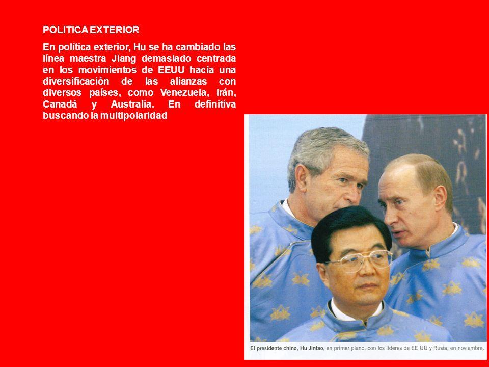 POLITICA EXTERIOR En política exterior, Hu se ha cambiado las línea maestra Jiang demasiado centrada en los movimientos de EEUU hacía una diversificación de las alianzas con diversos países, como Venezuela, Irán, Canadá y Australia.