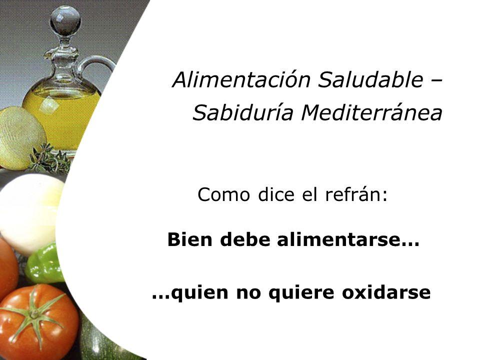 Como dice el refrán: Bien debe alimentarse… …quien no quiere oxidarse Alimentación Saludable – Sabiduría Mediterránea