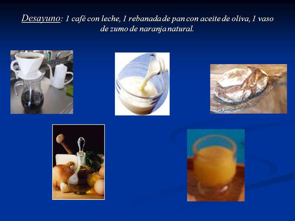 Desayuno : 1 café con leche, 1 rebanada de pan con aceite de oliva, 1 vaso de zumo de naranja natural.