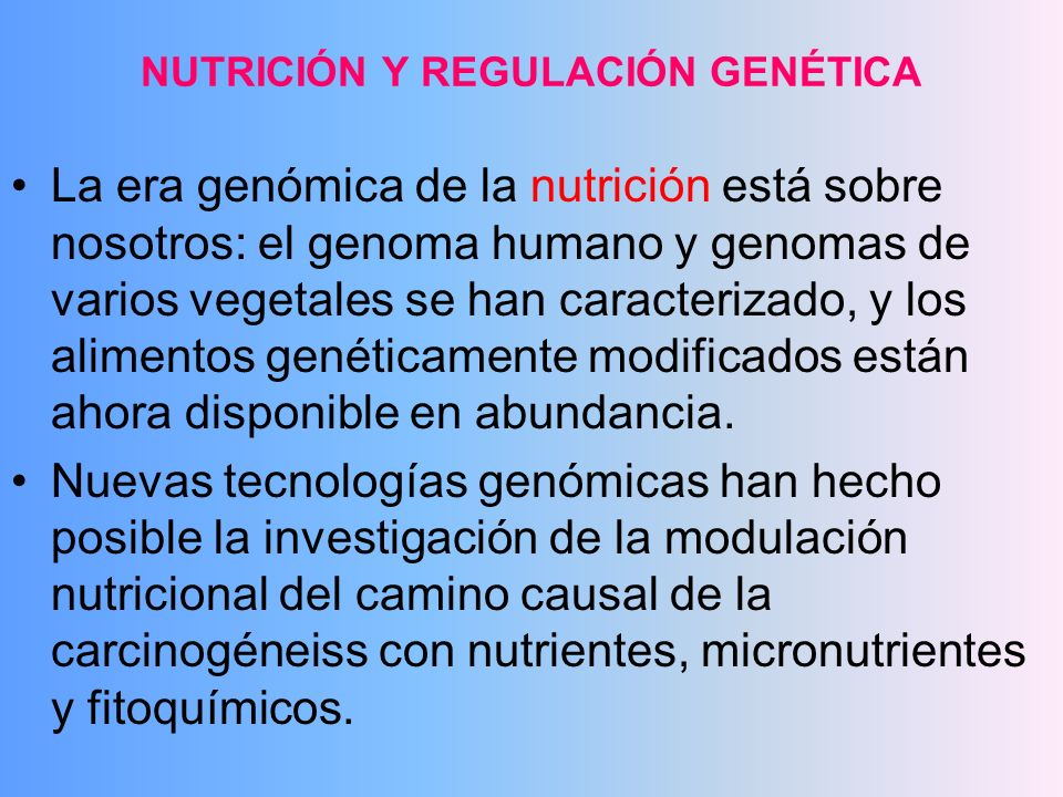 Estudio de carcinogénesis modulada por nutrientes, involucra: a) efecto de nutrientes sobre daño al DNA y mecanismos de reparación b) metilación del DNA, la cual influencia la expresión de genes y los fenotipos celulares, c) el rearreglo de antioxidantes y el estress oxidativo, receptores blanco y caminos de señales de transducción, d) controles del ciclo celular y puntos de chequeo, apoptosis y procesos antiangiogénicos, etc.