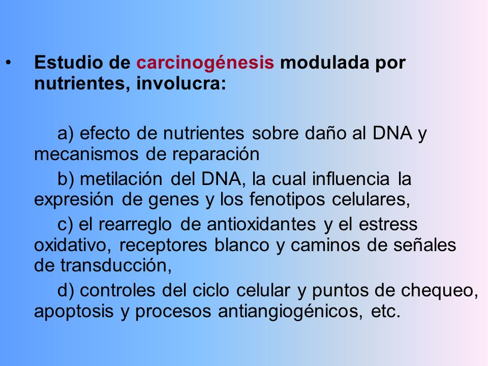 Estudio de carcinogénesis modulada por nutrientes, involucra: a) efecto de nutrientes sobre daño al DNA y mecanismos de reparación b) metilación del D