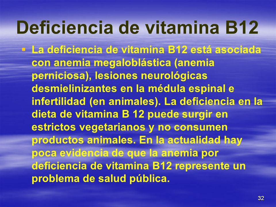 32 Deficiencia de vitamina B12 La deficiencia de vitamina B12 está asociada con anemia megaloblástica (anemia perniciosa), lesiones neurológicas desmi