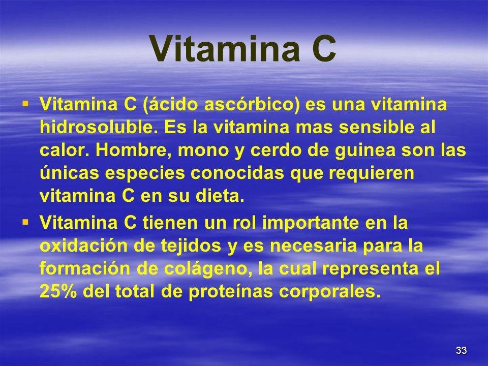 33 Vitamina C Vitamina C (ácido ascórbico) es una vitamina hidrosoluble. Es la vitamina mas sensible al calor. Hombre, mono y cerdo de guinea son las