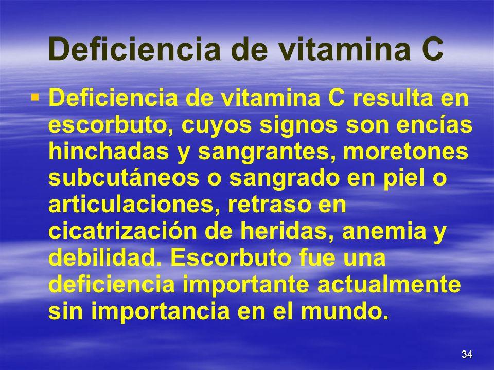 34 Deficiencia de vitamina C Deficiencia de vitamina C resulta en escorbuto, cuyos signos son encías hinchadas y sangrantes, moretones subcutáneos o s