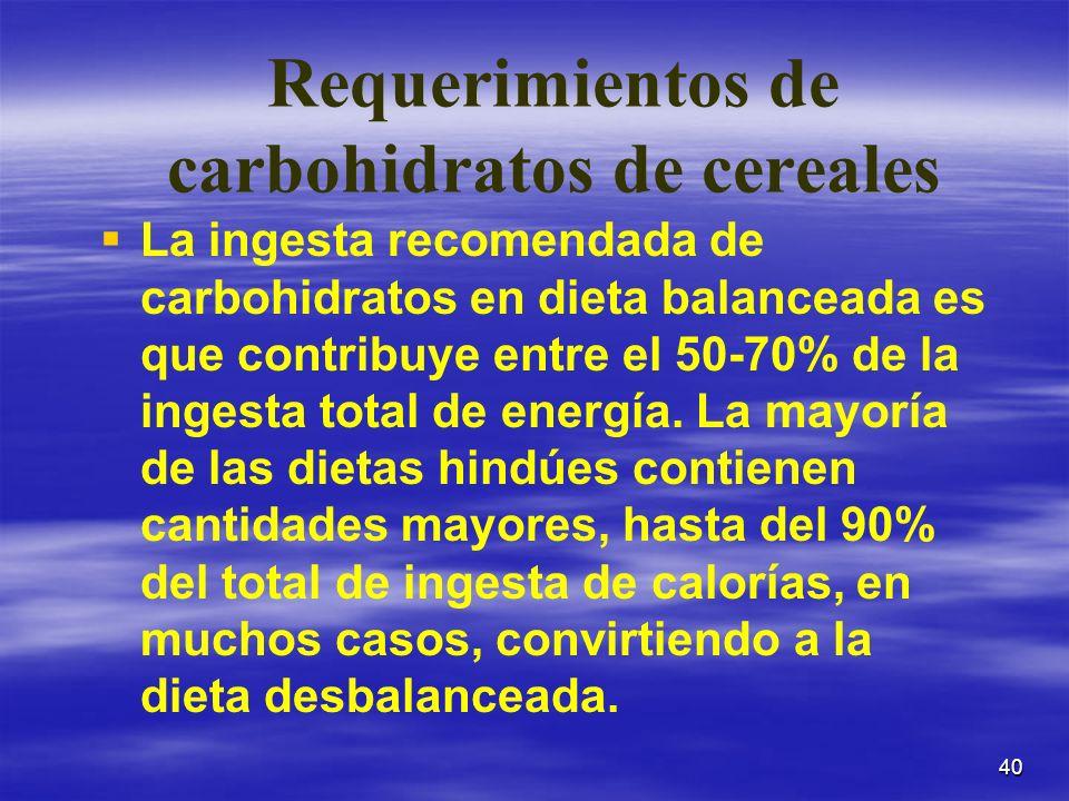 40 Requerimientos de carbohidratos de cereales La ingesta recomendada de carbohidratos en dieta balanceada es que contribuye entre el 50-70% de la ing