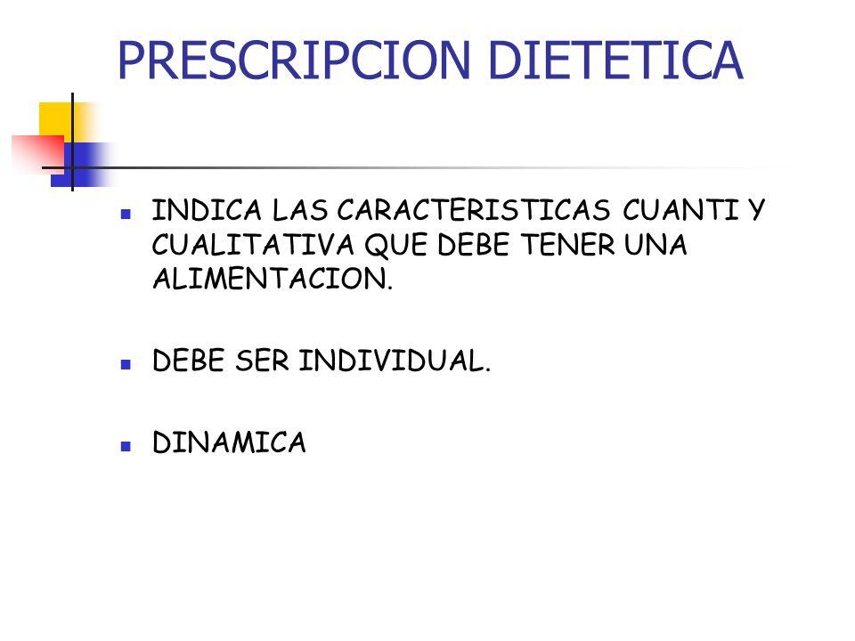 PRESCRIPCION DIETETICA INDICA LAS CARACTERISTICAS CUANTI Y CUALITATIVA QUE DEBE TENER UNA ALIMENTACION. DEBE SER INDIVIDUAL. DINAMICA