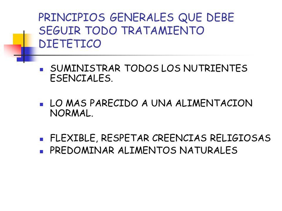 PRINCIPIOS GENERALES QUE DEBE SEGUIR TODO TRATAMIENTO DIETETICO SUMINISTRAR TODOS LOS NUTRIENTES ESENCIALES. LO MAS PARECIDO A UNA ALIMENTACION NORMAL
