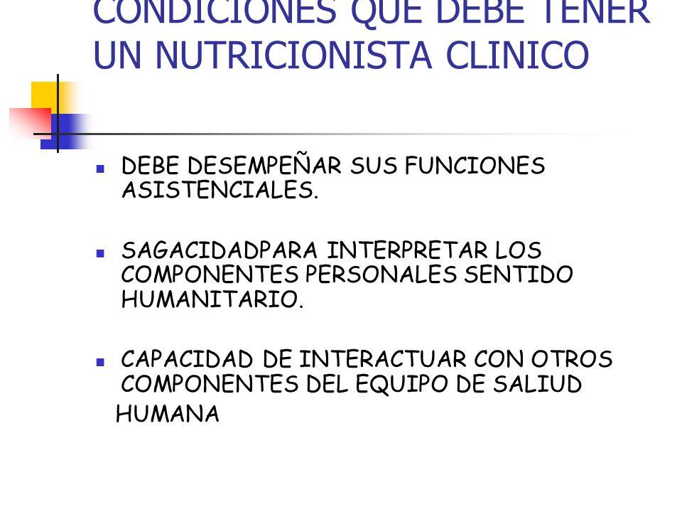 CONDICIONES QUE DEBE TENER UN NUTRICIONISTA CLINICO DEBE DESEMPEÑAR SUS FUNCIONES ASISTENCIALES. SAGACIDADPARA INTERPRETAR LOS COMPONENTES PERSONALES