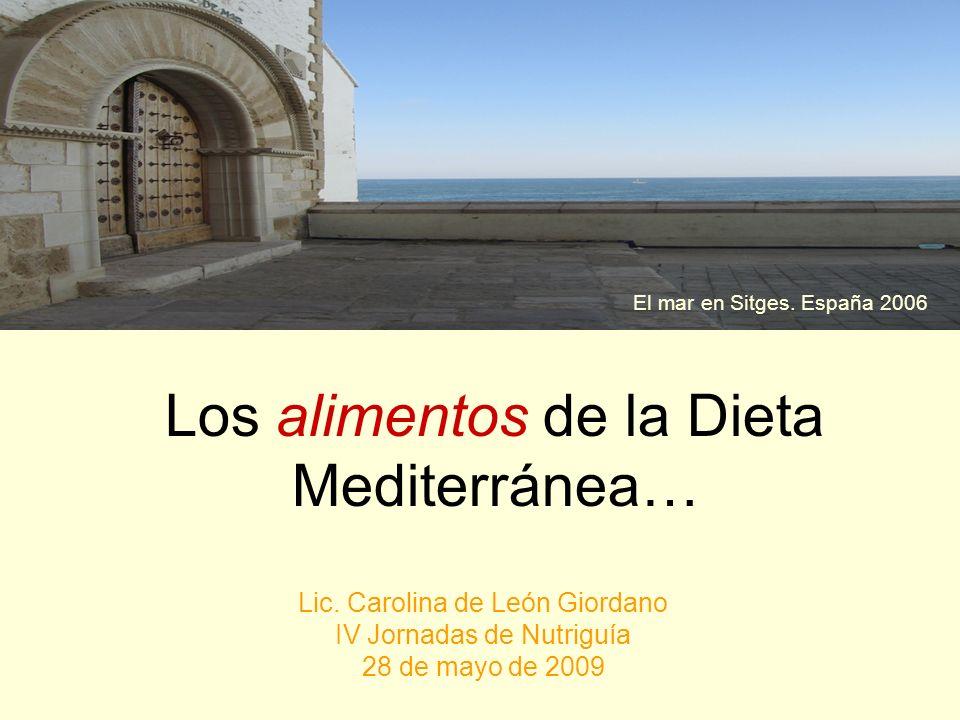 Los alimentos de la Dieta Mediterránea… Lic. Carolina de León Giordano IV Jornadas de Nutriguía 28 de mayo de 2009 El mar en Sitges. España 2006