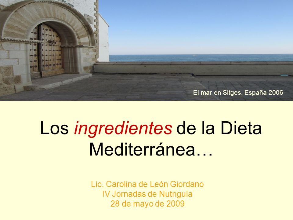 Los ingredientes de la Dieta Mediterránea… Lic. Carolina de León Giordano IV Jornadas de Nutriguía 28 de mayo de 2009 El mar en Sitges. España 2006