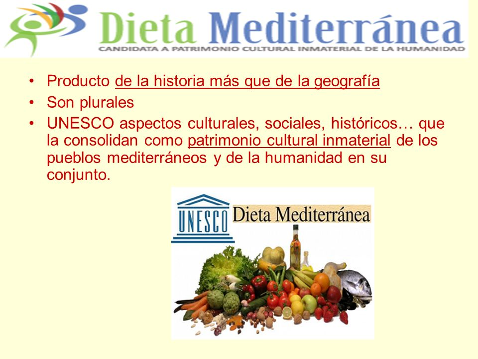 Producto de la historia más que de la geografía Son plurales UNESCO aspectos culturales, sociales, históricos… que la consolidan como patrimonio cultural inmaterial de los pueblos mediterráneos y de la humanidad en su conjunto.